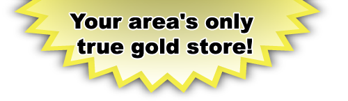 Your area's only true gold store!